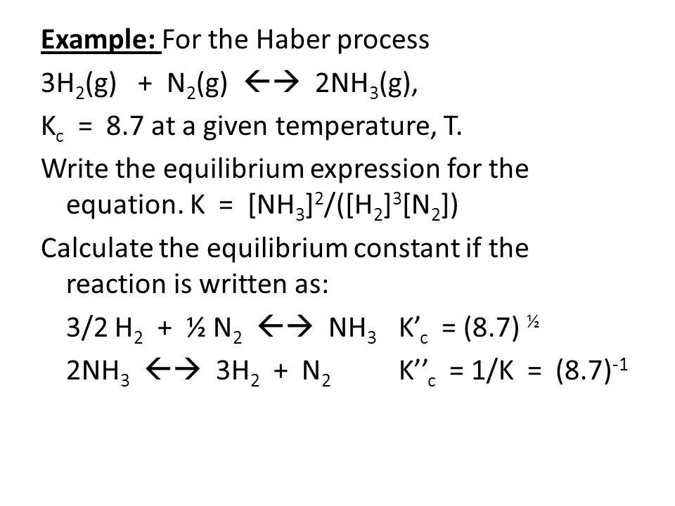 Example: For the Haber process 3H 2 (g) + N 2 (g)  2NH 3 (g), K c = 8.7 at a given temperature, T.