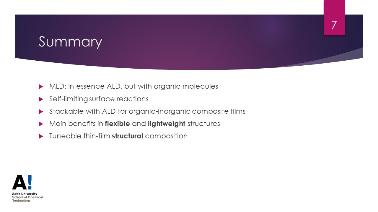 Summary  MLD: In essence ALD, but with organic molecules  Self-limiting surface reactions  Stackable with ALD for organic-inorganic composite films