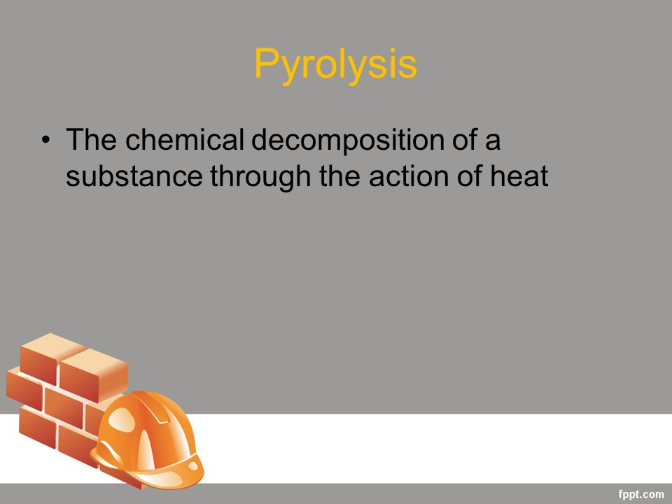 Pyrolysis The chemical decomposition of a substance through the action of heat