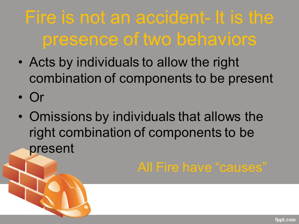 Fire is not an accident- It is the presence of two behaviors Acts by individuals to allow the right combination of components to be present Or Omissions by individuals that allows the right combination of components to be present All Fire have causes