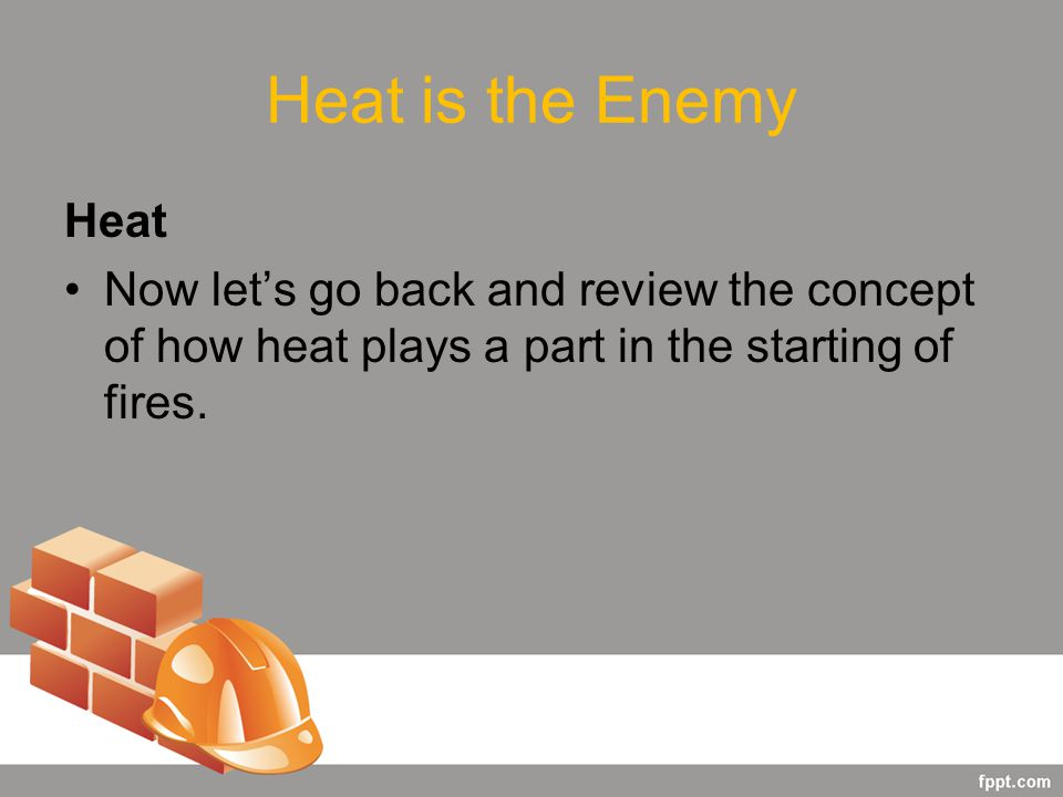 Heat is the Enemy Heat Now let's go back and review the concept of how heat plays a part in the starting of fires.