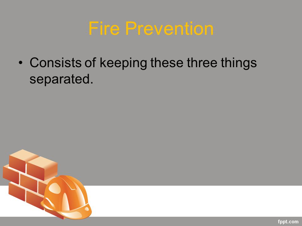 Fire Prevention Consists of keeping these three things separated.