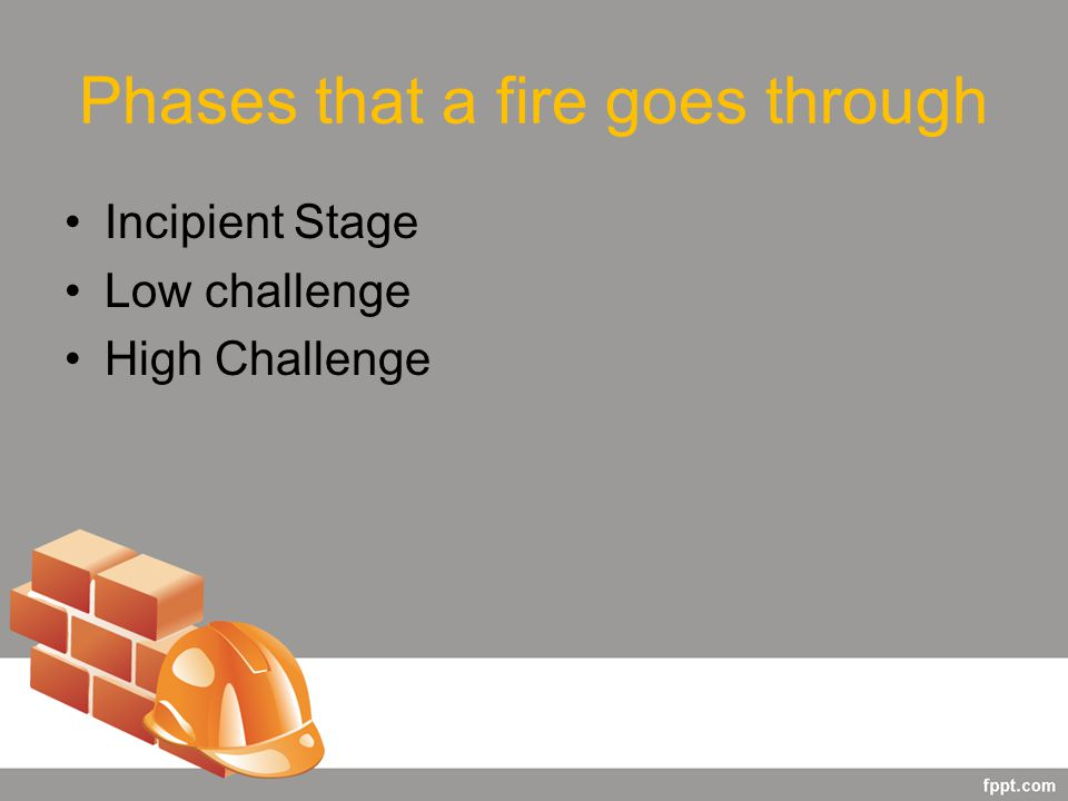 Phases that a fire goes through Incipient Stage Low challenge High Challenge