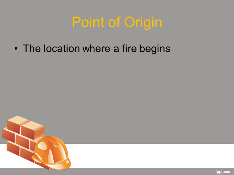 Point of Origin The location where a fire begins