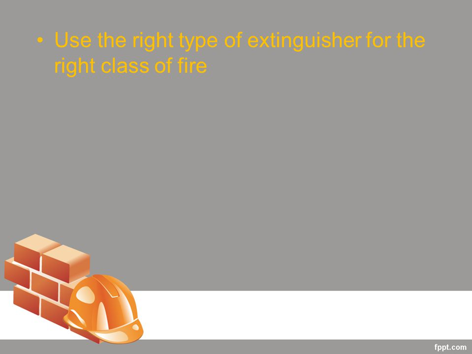 Use the right type of extinguisher for the right class of fire