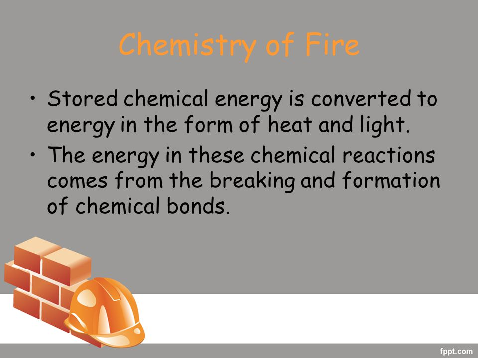 Chemistry of Fire Stored chemical energy is converted to energy in the form of heat and light.