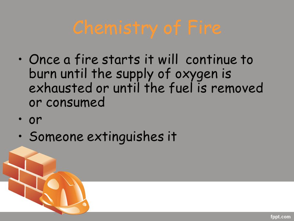 Chemistry of Fire Once a fire starts it will continue to burn until the supply of oxygen is exhausted or until the fuel is removed or consumed or Someone extinguishes it