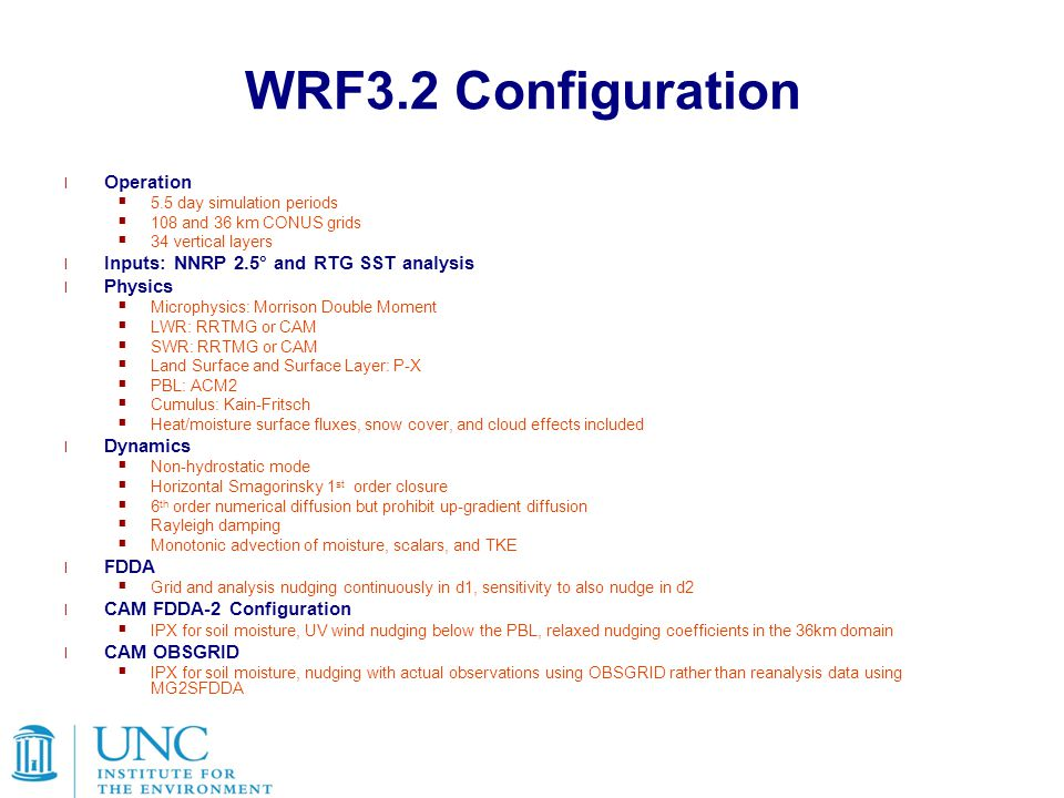 WRF3.2 Configuration l Operation  5.5 day simulation periods  108 and 36 km CONUS grids  34 vertical layers l Inputs: NNRP 2.5° and RTG SST analysis l Physics  Microphysics: Morrison Double Moment  LWR: RRTMG or CAM  SWR: RRTMG or CAM  Land Surface and Surface Layer: P-X  PBL: ACM2  Cumulus: Kain-Fritsch  Heat/moisture surface fluxes, snow cover, and cloud effects included l Dynamics  Non-hydrostatic mode  Horizontal Smagorinsky 1 st order closure  6 th order numerical diffusion but prohibit up-gradient diffusion  Rayleigh damping  Monotonic advection of moisture, scalars, and TKE l FDDA  Grid and analysis nudging continuously in d1, sensitivity to also nudge in d2 l CAM FDDA-2 Configuration  IPX for soil moisture, UV wind nudging below the PBL, relaxed nudging coefficients in the 36km domain l CAM OBSGRID  IPX for soil moisture, nudging with actual observations using OBSGRID rather than reanalysis data using MG2SFDDA