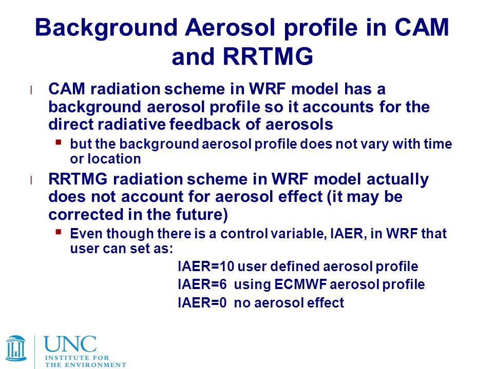 Background Aerosol profile in CAM and RRTMG l CAM radiation scheme in WRF model has a background aerosol profile so it accounts for the direct radiative feedback of aerosols  but the background aerosol profile does not vary with time or location l RRTMG radiation scheme in WRF model actually does not account for aerosol effect (it may be corrected in the future)  Even though there is a control variable, IAER, in WRF that user can set as: IAER=10 user defined aerosol profile IAER=6 using ECMWF aerosol profile IAER=0 no aerosol effect