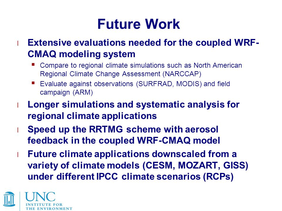 Future Work l Extensive evaluations needed for the coupled WRF- CMAQ modeling system  Compare to regional climate simulations such as North American Regional Climate Change Assessment (NARCCAP)  Evaluate against observations (SURFRAD, MODIS) and field campaign (ARM) l Longer simulations and systematic analysis for regional climate applications l Speed up the RRTMG scheme with aerosol feedback in the coupled WRF-CMAQ model l Future climate applications downscaled from a variety of climate models (CESM, MOZART, GISS) under different IPCC climate scenarios (RCPs)