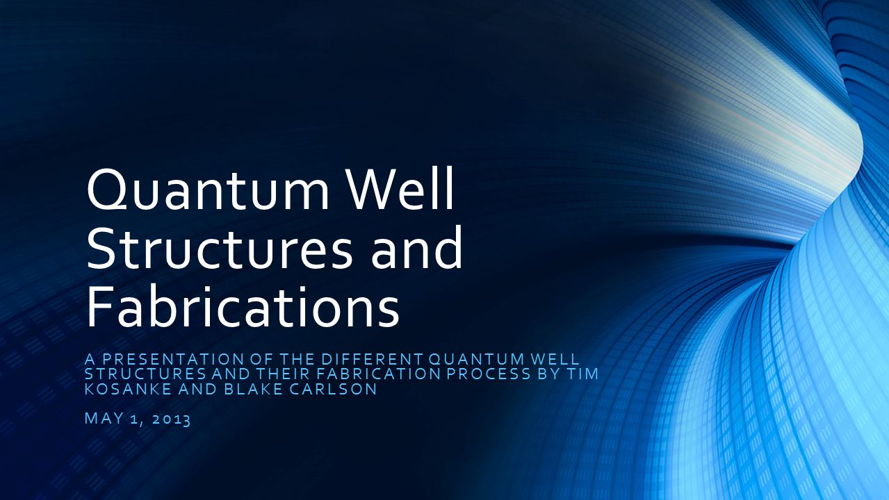 Quantum Well Structures and Fabrications A PRESENTATION OF THE DIFFERENT QUANTUM WELL STRUCTURES AND THEIR FABRICATION PROCESS BY TIM KOSANKE AND BLAKE CARLSON MAY 1, 2013