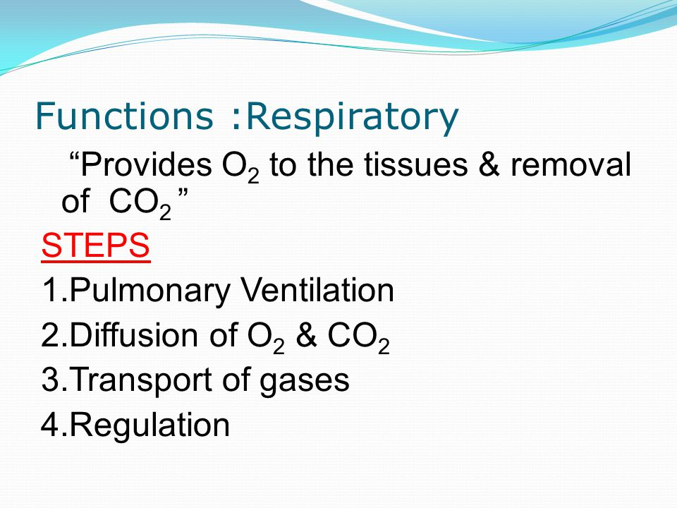 Functions :Respiratory Provides O 2 to the tissues & removal of CO 2 STEPS 1.Pulmonary Ventilation 2.Diffusion of O 2 & CO 2 3.Transport of gases 4.Regulation