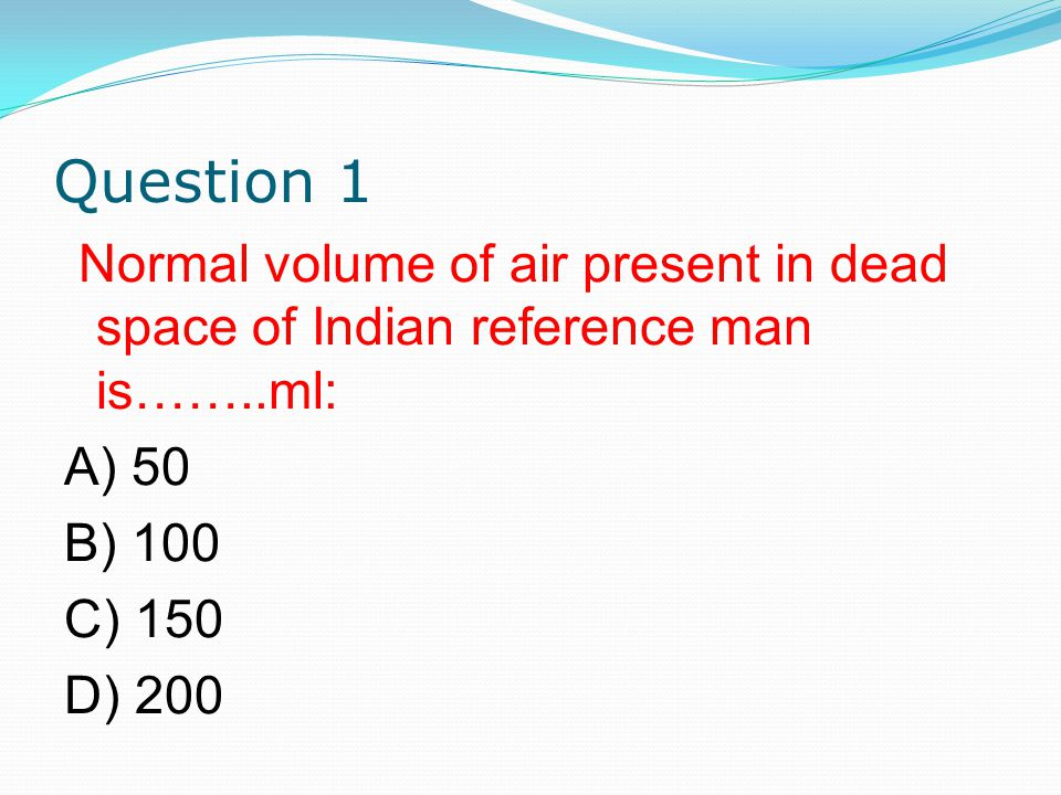 Question 1 Normal volume of air present in dead space of Indian reference man is……..ml: A) 50 B) 100 C) 150 D) 200