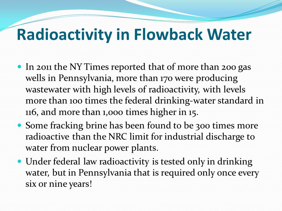 Radioactivity in Flowback Water In 2011 the NY Times reported that of more than 200 gas wells in Pennsylvania, more than 170 were producing wastewater