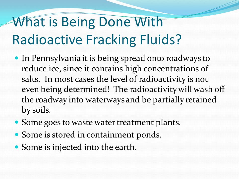 What is Being Done With Radioactive Fracking Fluids? In Pennsylvania it is being spread onto roadways to reduce ice, since it contains high concentrat