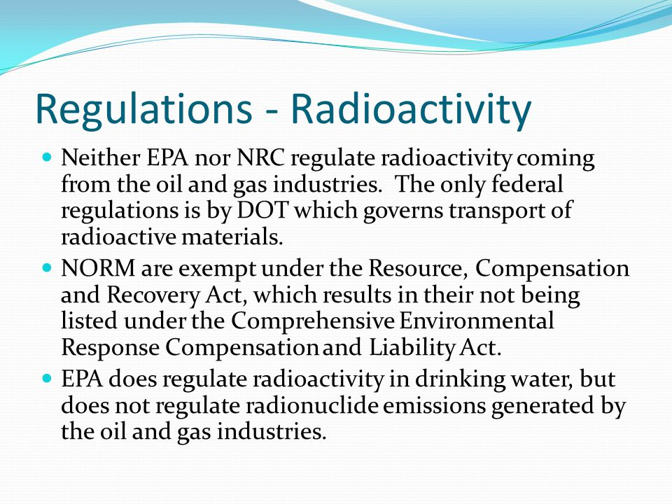 Regulations - Radioactivity Neither EPA nor NRC regulate radioactivity coming from the oil and gas industries. The only federal regulations is by DOT