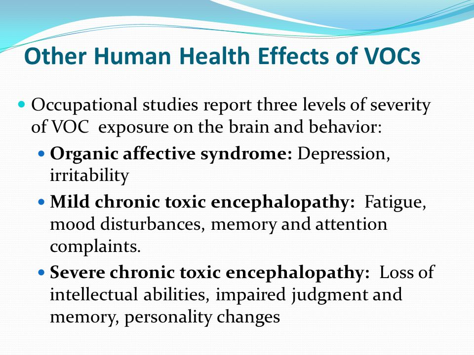 Other Human Health Effects of VOCs Occupational studies report three levels of severity of VOC exposure on the brain and behavior: Organic affective s