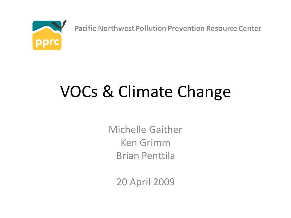 VOCs & Climate Change Michelle Gaither Ken Grimm Brian Penttila 20 April 2009 Pacific Northwest Pollution Prevention Resource Center