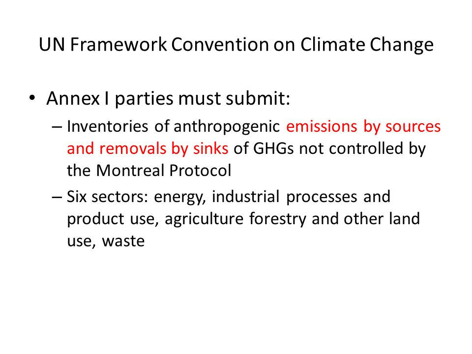 UN Framework Convention on Climate Change Annex I parties must submit: – Inventories of anthropogenic emissions by sources and removals by sinks of GHGs not controlled by the Montreal Protocol – Six sectors: energy, industrial processes and product use, agriculture forestry and other land use, waste