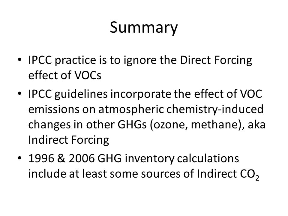 Summary IPCC practice is to ignore the Direct Forcing effect of VOCs IPCC guidelines incorporate the effect of VOC emissions on atmospheric chemistry-induced changes in other GHGs (ozone, methane), aka Indirect Forcing 1996 & 2006 GHG inventory calculations include at least some sources of Indirect CO 2