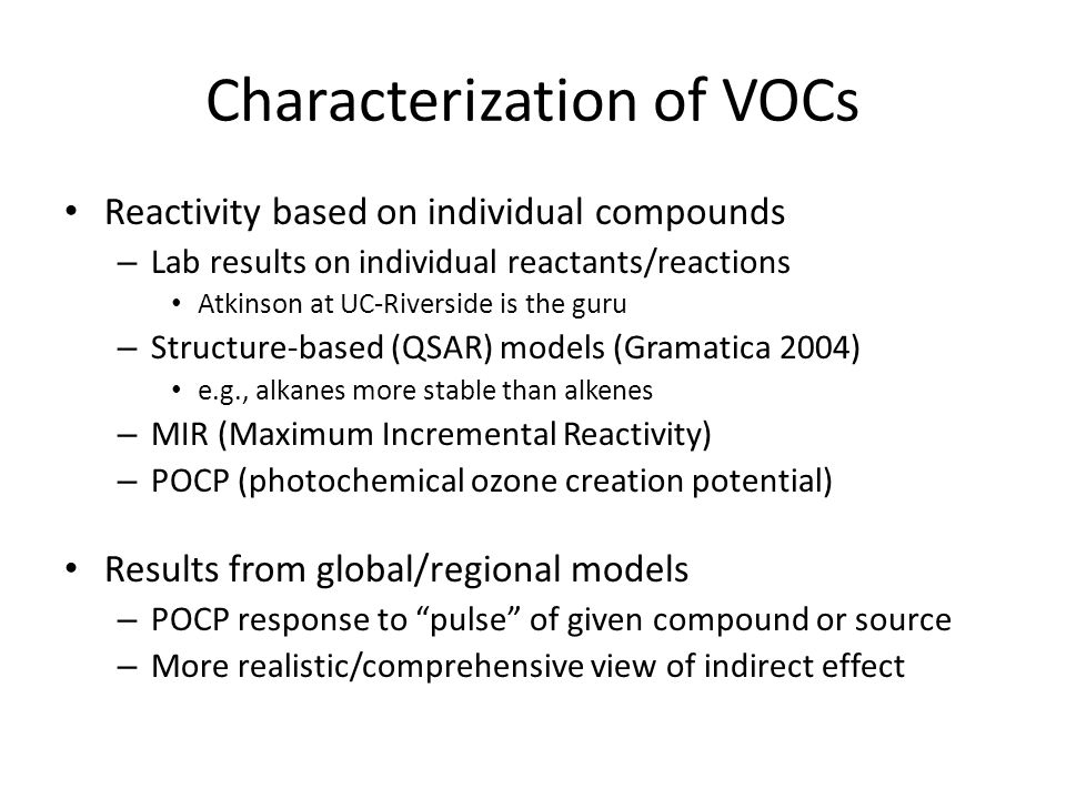 Characterization of VOCs Reactivity based on individual compounds – Lab results on individual reactants/reactions Atkinson at UC-Riverside is the guru – Structure-based (QSAR) models (Gramatica 2004) e.g., alkanes more stable than alkenes – MIR (Maximum Incremental Reactivity) – POCP (photochemical ozone creation potential) Results from global/regional models – POCP response to pulse of given compound or source – More realistic/comprehensive view of indirect effect