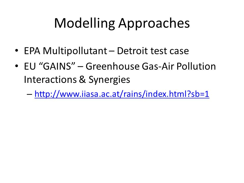 Modelling Approaches EPA Multipollutant – Detroit test case EU GAINS – Greenhouse Gas-Air Pollution Interactions & Synergies – http://www.iiasa.ac.at/rains/index.html sb=1 http://www.iiasa.ac.at/rains/index.html sb=1