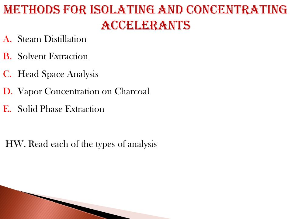 Methods for Isolating and Concentrating Accelerants A.Steam Distillation B.Solvent Extraction C.Head Space Analysis D.Vapor Concentration on Charcoal E.Solid Phase Extraction HW.