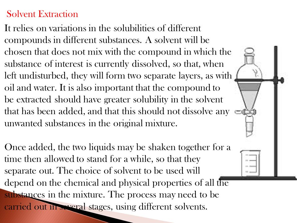 Solvent Extraction It relies on variations in the solubilities of different compounds in different substances.