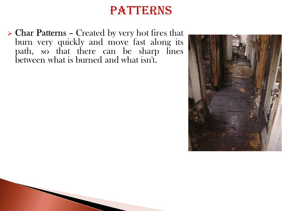  Char Patterns – Created by very hot fires that burn very quickly and move fast along its path, so that there can be sharp lines between what is burned and what isn t.
