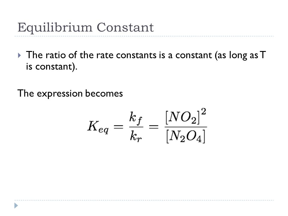 Equilibrium Constant  The ratio of the rate constants is a constant (as long as T is constant).
