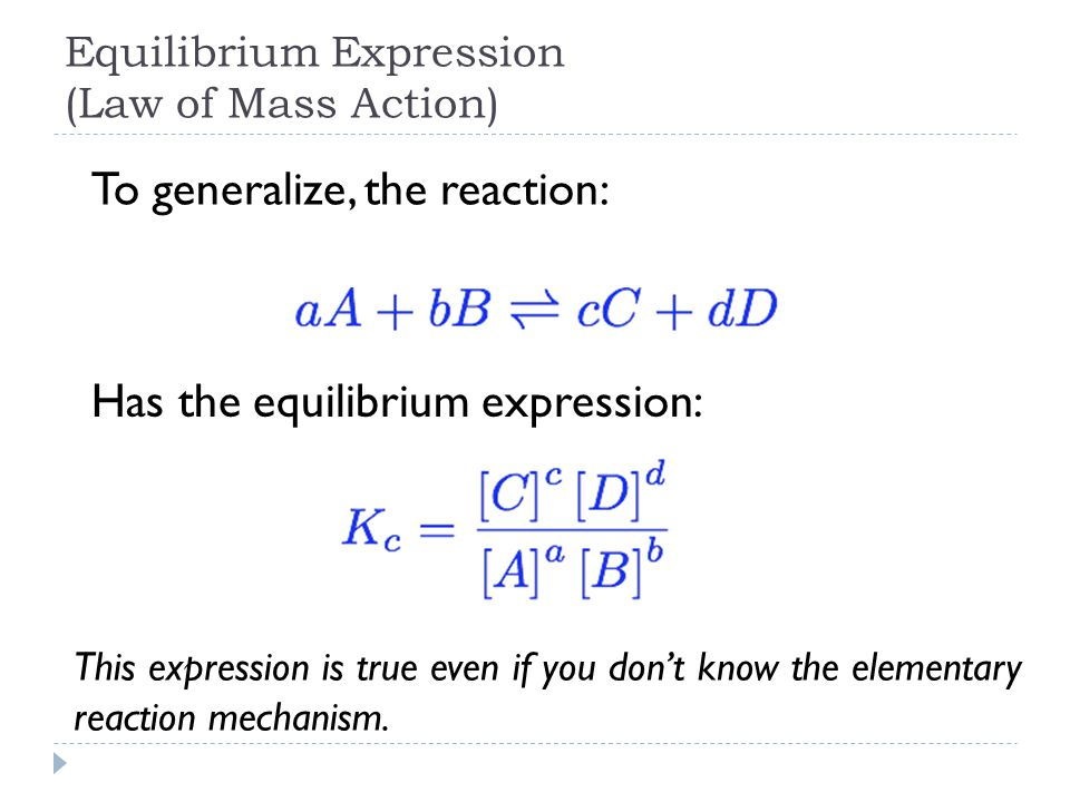 Equilibrium Expression (Law of Mass Action) To generalize, the reaction: Has the equilibrium expression: This expression is true even if you don't know the elementary reaction mechanism.