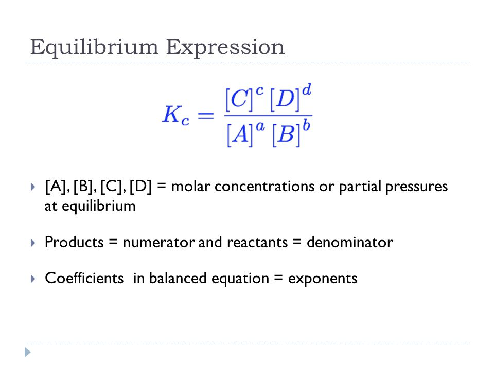 Equilibrium Expression  [A], [B], [C], [D] = molar concentrations or partial pressures at equilibrium  Products = numerator and reactants = denominator  Coefficients in balanced equation = exponents
