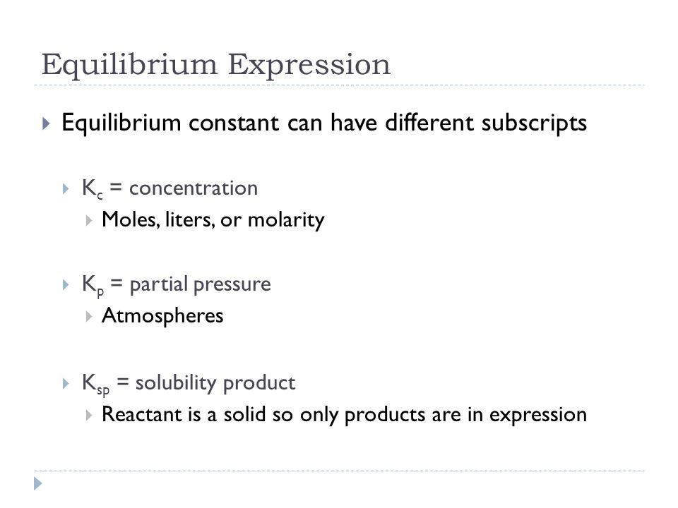 Equilibrium Expression  Equilibrium constant can have different subscripts  K c = concentration  Moles, liters, or molarity  K p = partial pressure  Atmospheres  K sp = solubility product  Reactant is a solid so only products are in expression