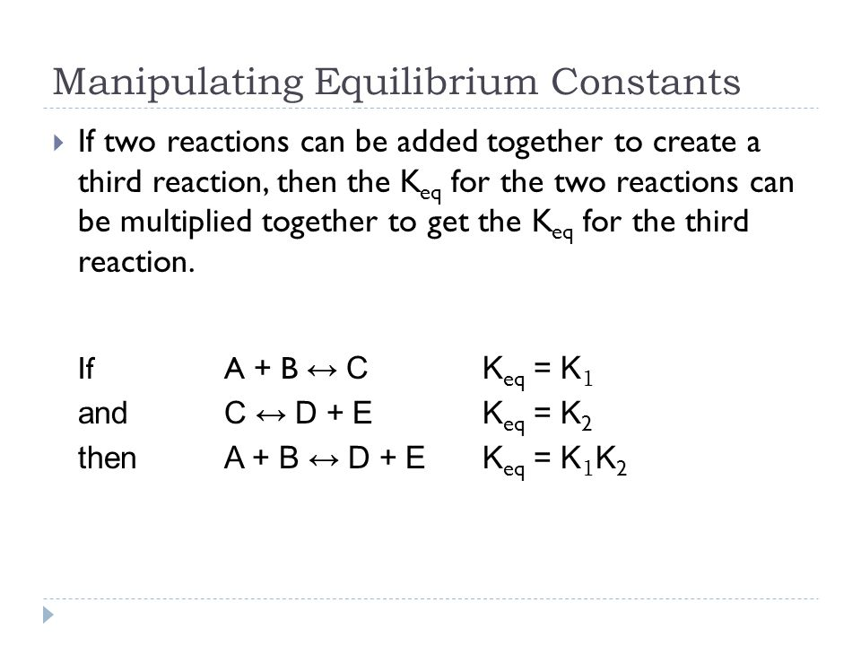 Manipulating Equilibrium Constants  If two reactions can be added together to create a third reaction, then the K eq for the two reactions can be multiplied together to get the K eq for the third reaction.