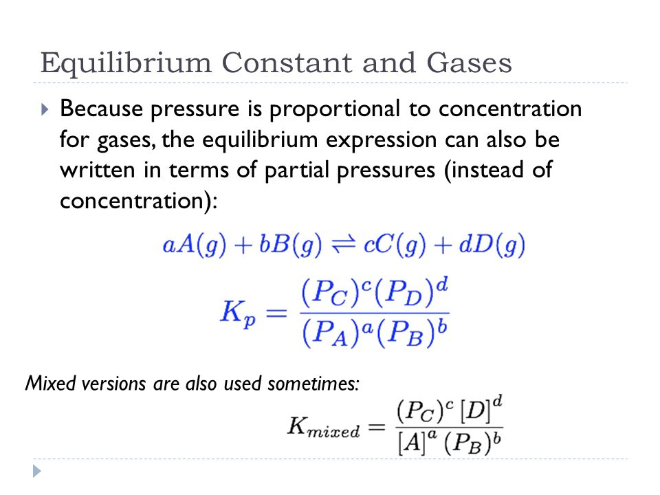 Equilibrium Constant and Gases  Because pressure is proportional to concentration for gases, the equilibrium expression can also be written in terms of partial pressures (instead of concentration): Mixed versions are also used sometimes: