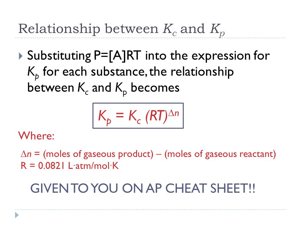 Relationship between K c and K p  Substituting P=[A]RT into the expression for K p for each substance, the relationship between K c and K p becomes Where: K p = K c (RT)  n  n = (moles of gaseous product) – (moles of gaseous reactant) R = L∙atm/mol∙K GIVEN TO YOU ON AP CHEAT SHEET!!