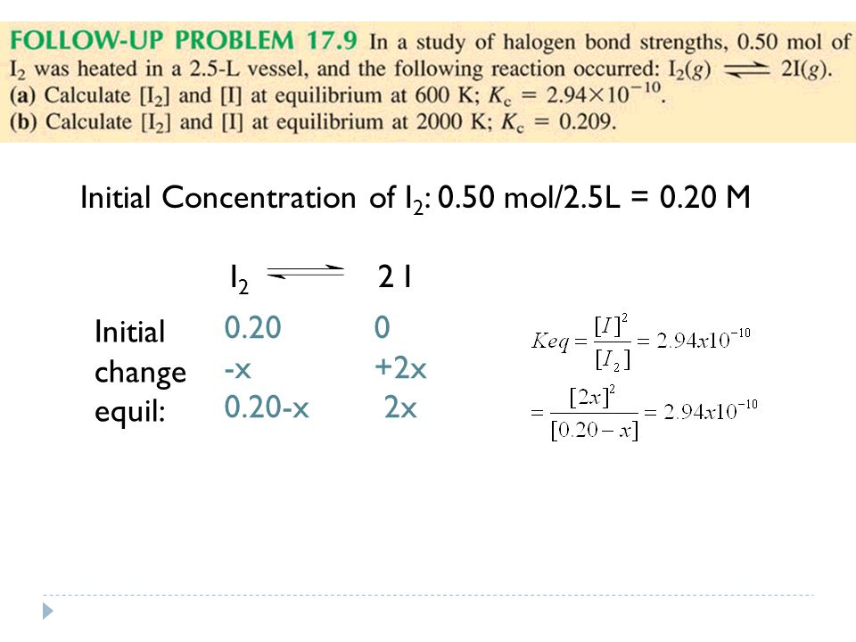Initial Concentration of I 2 : 0.50 mol/2.5L = 0.20 M I 2 2 I Initial change equil: 0.20 0 -x +2x 0.20-x 2x