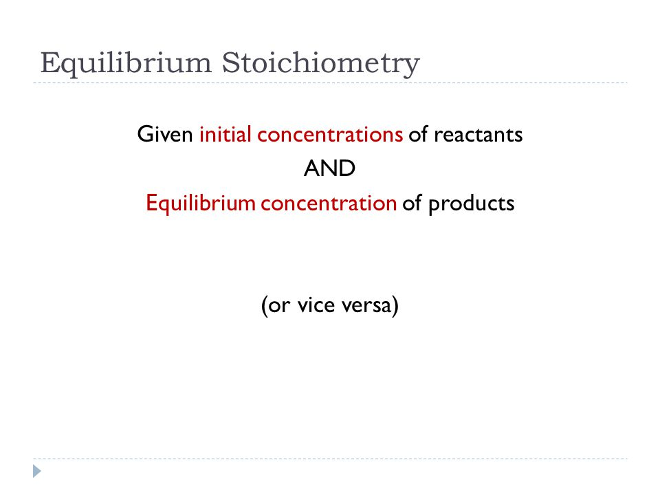 Equilibrium Stoichiometry Given initial concentrations of reactants AND Equilibrium concentration of products (or vice versa)