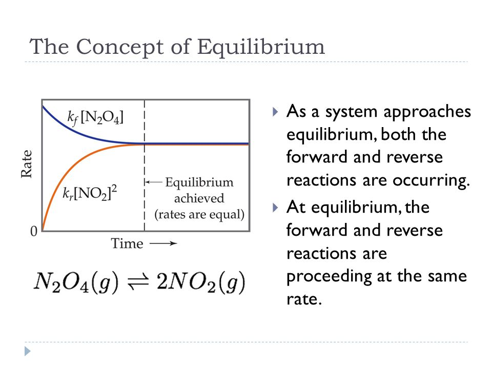 The Concept of Equilibrium  As a system approaches equilibrium, both the forward and reverse reactions are occurring.