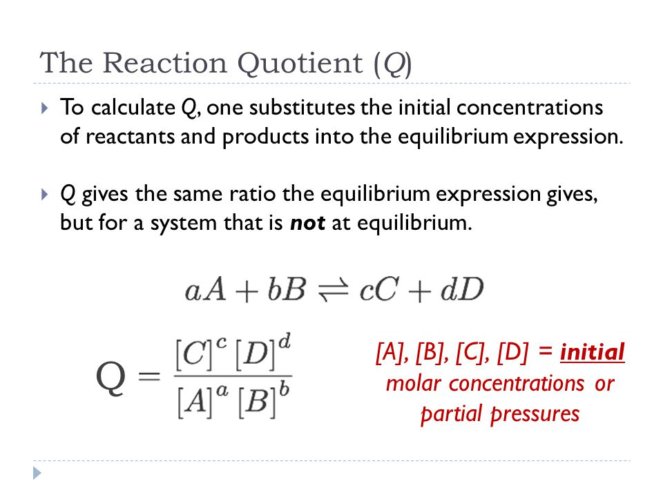 The Reaction Quotient ( Q )  To calculate Q, one substitutes the initial concentrations of reactants and products into the equilibrium expression.