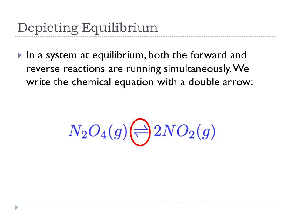Depicting Equilibrium  In a system at equilibrium, both the forward and reverse reactions are running simultaneously.