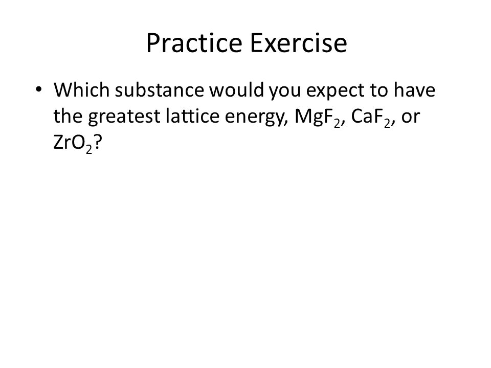 Practice Exercise Which substance would you expect to have the greatest lattice energy, MgF 2, CaF 2, or ZrO 2 ?