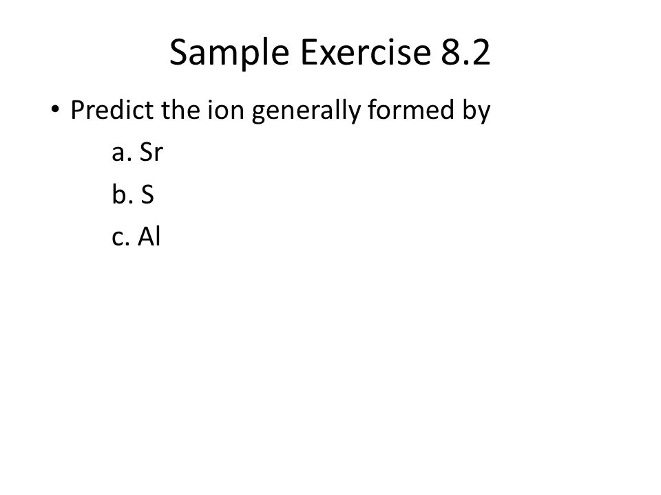 Sample Exercise 8.2 Predict the ion generally formed by a. Sr b. S c. Al