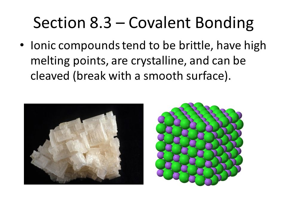 Section 8.3 – Covalent Bonding Ionic compounds tend to be brittle, have high melting points, are crystalline, and can be cleaved (break with a smooth