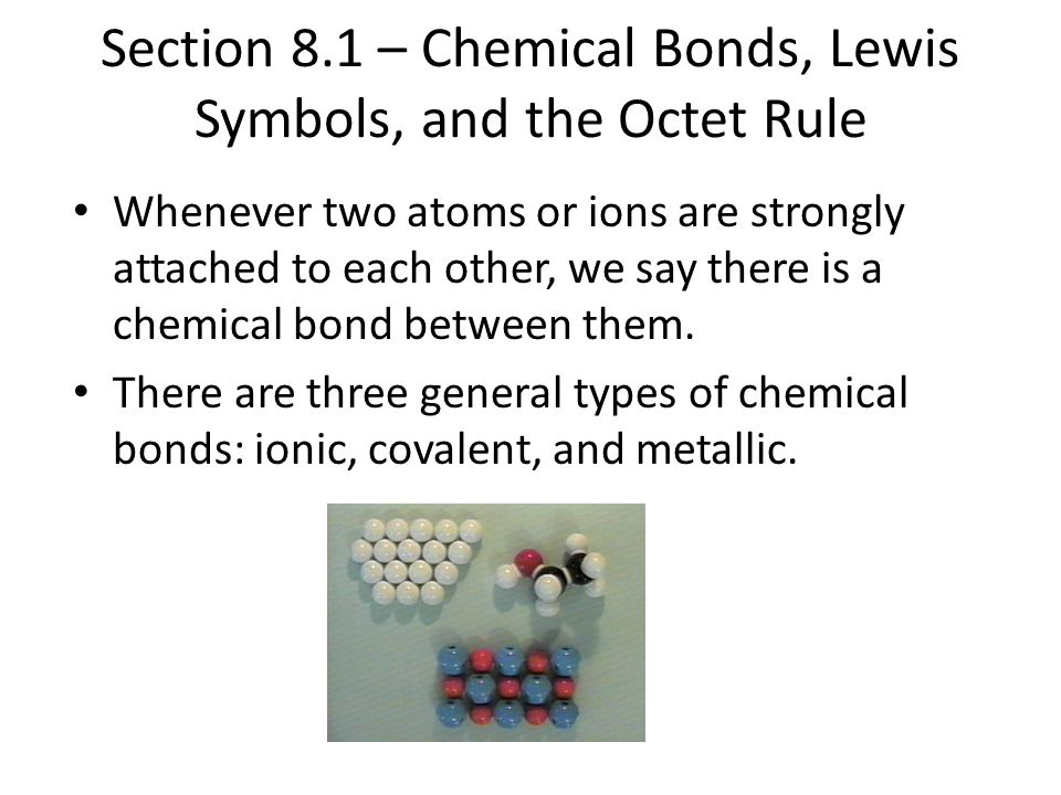 Section 8.1 – Chemical Bonds, Lewis Symbols, and the Octet Rule Whenever two atoms or ions are strongly attached to each other, we say there is a chem