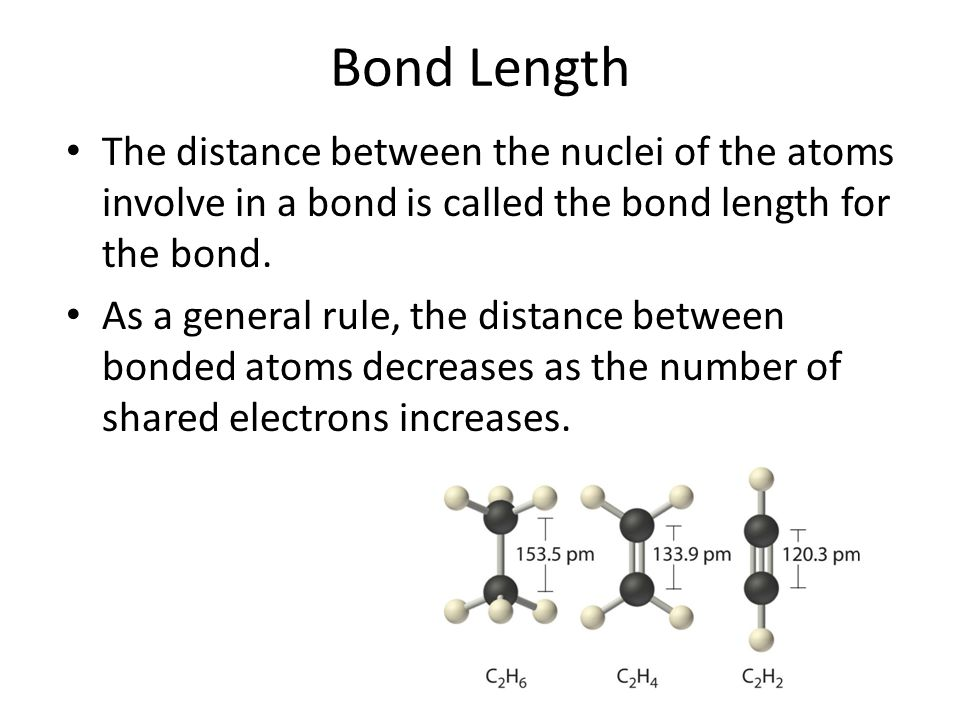 Bond Length The distance between the nuclei of the atoms involve in a bond is called the bond length for the bond. As a general rule, the distance bet