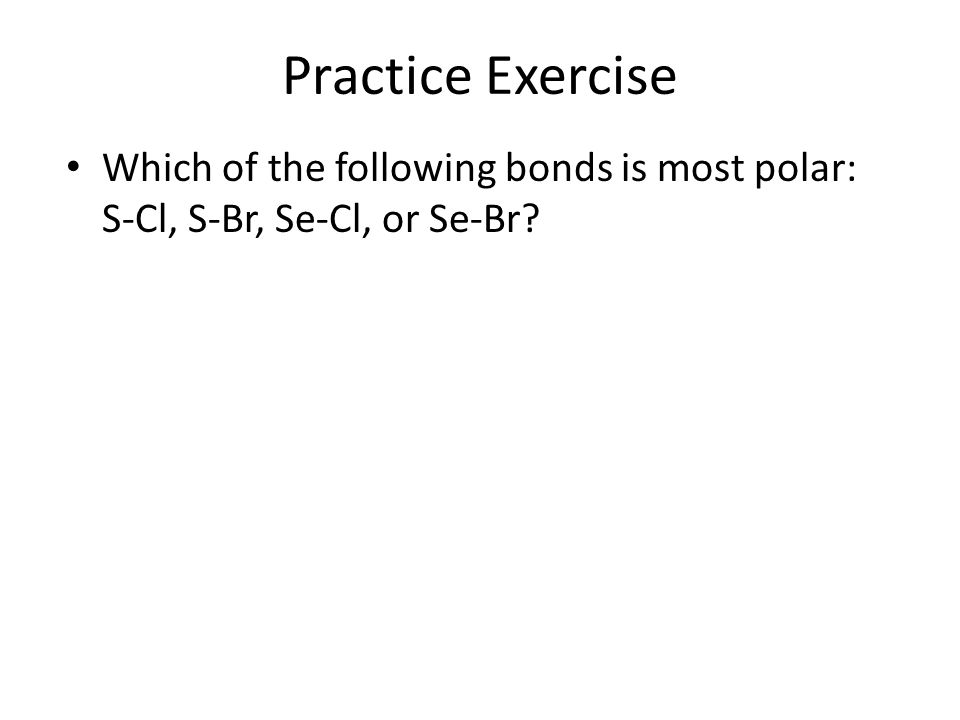 Practice Exercise Which of the following bonds is most polar: S-Cl, S-Br, Se-Cl, or Se-Br?