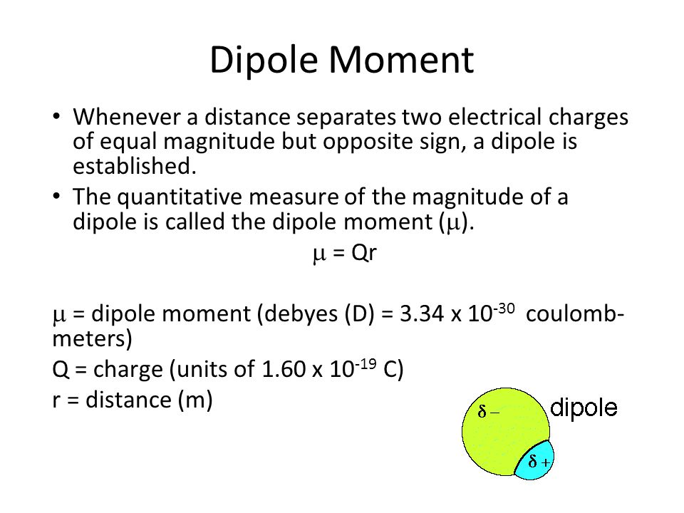 Dipole Moment Whenever a distance separates two electrical charges of equal magnitude but opposite sign, a dipole is established. The quantitative mea