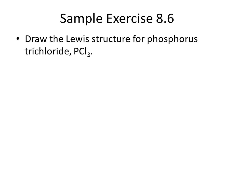 Sample Exercise 8.6 Draw the Lewis structure for phosphorus trichloride, PCl 3.