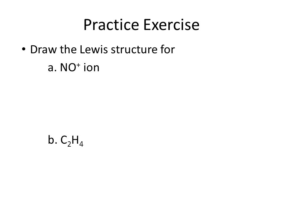 Practice Exercise Draw the Lewis structure for a. NO + ion b. C 2 H 4